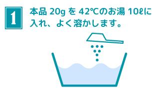 本品20gを42℃のお湯10ℓに入れ、よく溶かします。