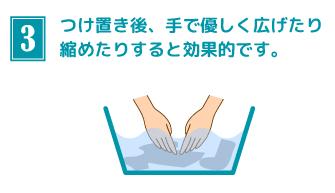 つけ置き後、手で優しく広げたり縮めたりすると効果的です。